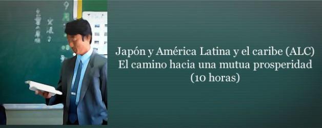 CURSO TEMÁTICO:  Japón y América Latina y el caribe (ALC). El camino hacia una mutua prosperidad (10 horas)